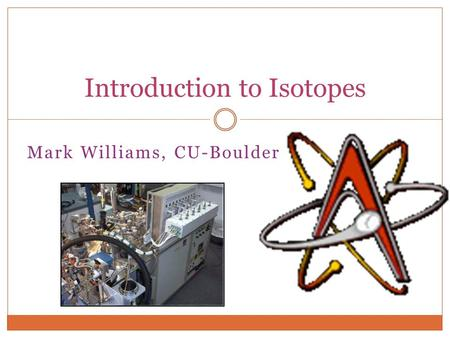 Mark Williams, CU-Boulder Introduction to Isotopes.