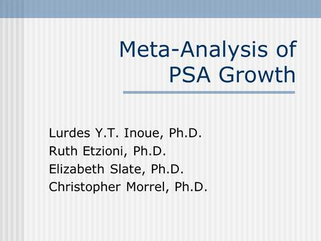 Meta-Analysis of PSA Growth Lurdes Y.T. Inoue, Ph.D. Ruth Etzioni, Ph.D. Elizabeth Slate, Ph.D. Christopher Morrel, Ph.D.