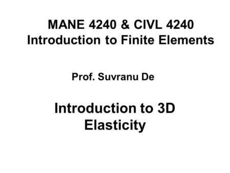 MANE 4240 & CIVL 4240 Introduction to Finite Elements Introduction to 3D Elasticity Prof. Suvranu De.