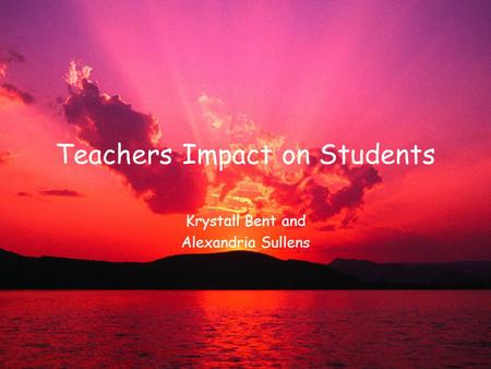 Teachers Impact on Students Krystall Bent and Alexandria Sullens.
