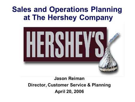 Sales and Operations Planning at The Hershey Company Jason Reiman Director, Customer Service & Planning April 20, 2006.