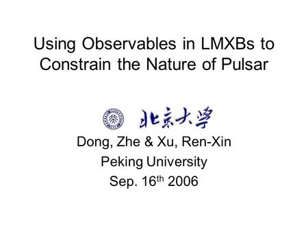 Using Observables in LMXBs to Constrain the Nature of Pulsar Dong, Zhe & Xu, Ren-Xin Peking University Sep. 16 th 2006.
