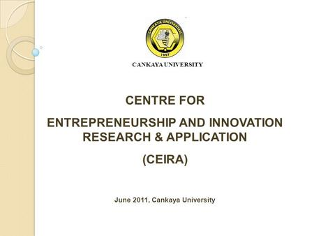 CENTRE FOR ENTREPRENEURSHIP AND INNOVATION RESEARCH & APPLICATION (CEIRA) June 2011, Cankaya University CANKAYA UNIVERSITY.