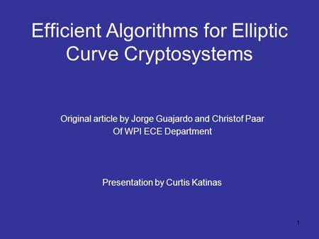 1 Efficient Algorithms for Elliptic Curve Cryptosystems Original article by Jorge Guajardo and Christof Paar Of WPI ECE Department Presentation by Curtis.