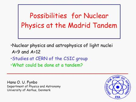Possibilities for Nuclear Physics at the Madrid Tandem Hans O. U. Fynbo Department of Physics and Astronomy University of Aarhus, Denmark Nuclear physics.
