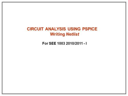 CIRCUIT ANALYSIS USING PSPICE Writing Netlist For SEE 1003 2010/2011 - I.