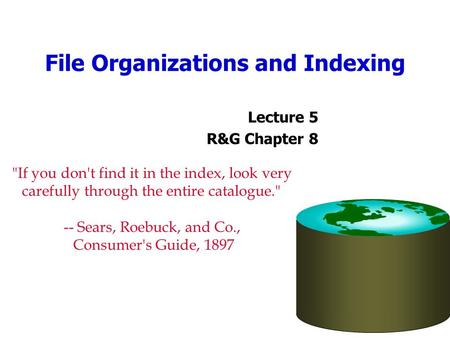 File Organizations and Indexing Lecture 5 R&G Chapter 8 If you don't find it in the index, look very carefully through the entire catalogue. -- Sears,