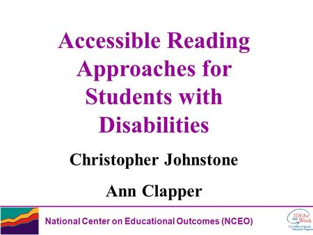 National Center on Educational Outcomes (NCEO) Accessible Reading Approaches for Students with Disabilities Christopher Johnstone Ann Clapper.
