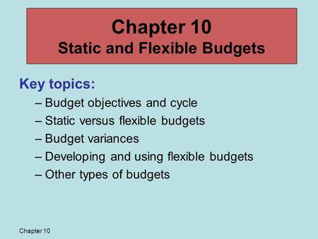 Chapter 10 Key topics: –Budget objectives and cycle –Static versus flexible budgets –Budget variances –Developing and using flexible budgets –Other types.