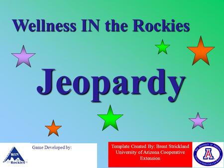 Template Created By: Brent Strickland University of Arizona Cooperative Extension Game Developed by: Wellness IN the Rockies Jeopardy.