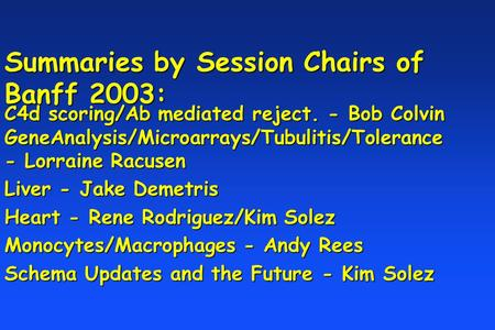 Summaries by Session Chairs of Banff 2003: C4d scoring/Ab mediated reject. - Bob Colvin GeneAnalysis/Microarrays/Tubulitis/Tolerance - Lorraine Racusen.
