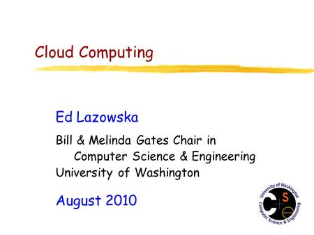 Cloud Computing Ed Lazowska Bill & Melinda Gates Chair in Computer Science & Engineering University of Washington August 2010.