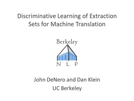 Discriminative Learning of Extraction Sets for Machine Translation John DeNero and Dan Klein UC Berkeley TexPoint fonts used in EMF. Read the TexPoint.