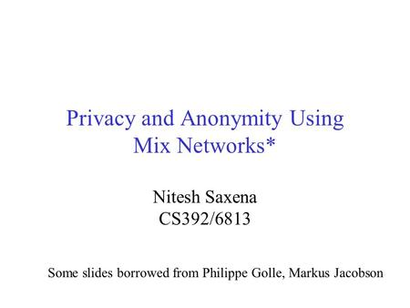 Privacy and Anonymity Using Mix Networks* Nitesh Saxena CS392/6813 Some slides borrowed from Philippe Golle, Markus Jacobson.
