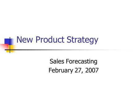 New Product Strategy Sales Forecasting February 27, 2007.