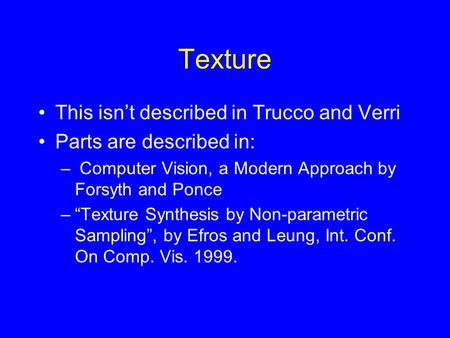 "Texture This isn't described in Trucco and Verri Parts are described in: – Computer Vision, a Modern Approach by Forsyth and Ponce –""Texture Synthesis."