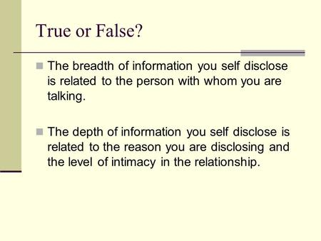 True or False? The breadth of information you self disclose is related to the person with whom you are talking. The depth of information you self disclose.