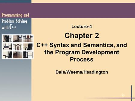 1 Lecture-4 Chapter 2 C++ Syntax and Semantics, and the Program Development Process Dale/Weems/Headington.