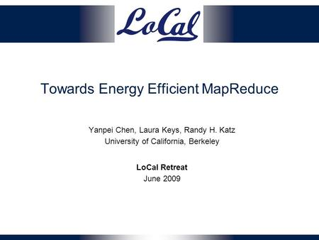 Towards Energy Efficient MapReduce Yanpei Chen, Laura Keys, Randy H. Katz University of California, Berkeley LoCal Retreat June 2009.