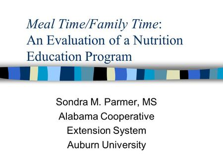 Meal Time/Family Time: An Evaluation of a Nutrition Education Program Sondra M. Parmer, MS Alabama Cooperative Extension System Auburn University.