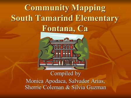 Community Mapping South Tamarind Elementary Fontana, Ca Compiled by Monica Apodaca, Salvador Arias, Sherrie Coleman & Silvia Guzman.