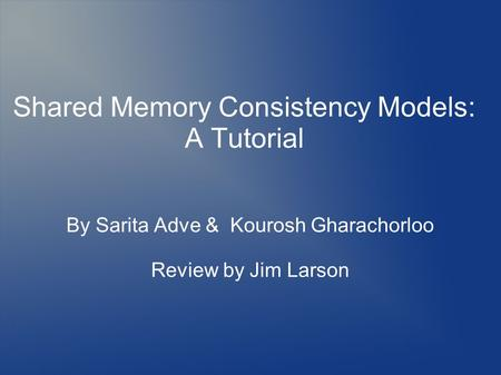 By Sarita Adve & Kourosh Gharachorloo Review by Jim Larson Shared Memory Consistency Models: A Tutorial.