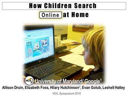 Online How Children Search University of Maryland/ Google 1 Allison Druin, Elizabeth Foss, Hilary Hutchinson 1, Evan Golub, Leshell Hatley HCIL Symposium.
