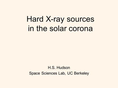 Hard X-ray sources in the solar corona H.S. Hudson Space Sciences Lab, UC Berkeley.