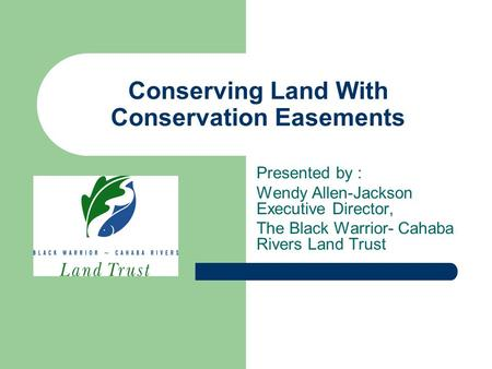 Conserving Land With Conservation Easements Presented by : Wendy Allen-Jackson Executive Director, The Black Warrior- Cahaba Rivers Land Trust.