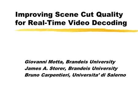 Improving Scene Cut Quality for Real-Time Video Decoding Giovanni Motta, Brandeis University James A. Storer, Brandeis University Bruno Carpentieri, Universita'