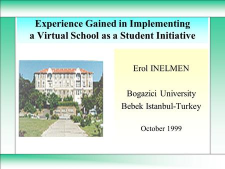 Experience Gained in Implementing a Virtual School as a Student Initiative Erol INELMEN Bogazici University Bebek Istanbul-Turkey October 1999.