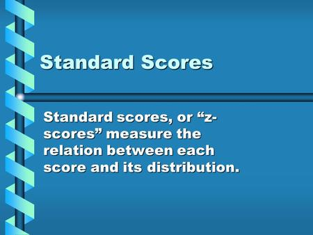 "Standard Scores Standard scores, or ""z- scores"" measure the relation between each score and its distribution."