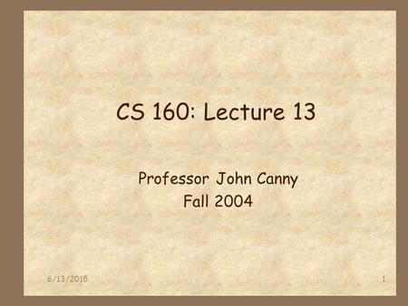 6/13/20151 CS 160: Lecture 13 Professor John Canny Fall 2004.