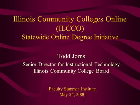 Illinois Community Colleges Online (ILCCO) Statewide Online Degree Initiative Todd Jorns Senior Director for Instructional Technology Illinois Community.