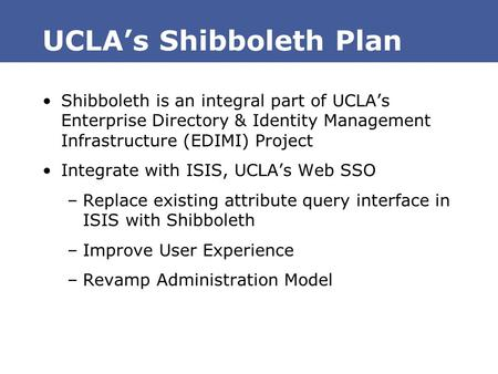 UCLA's Shibboleth Plan Shibboleth is an integral part of UCLA's Enterprise Directory & Identity Management Infrastructure (EDIMI) Project Integrate with.