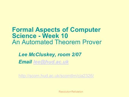 Resolution Refutation Formal Aspects of Computer Science - Week 10 An Automated Theorem Prover Lee McCluskey, room 2/07