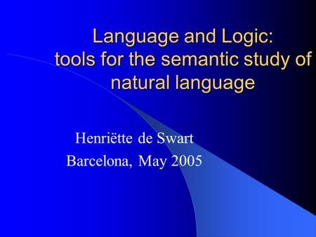 Language and Logic: tools for the semantic study of natural language Henriëtte de Swart Barcelona, May 2005.