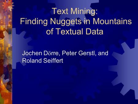 Text Mining: Finding Nuggets in Mountains of Textual Data Jochen D ö rre, Peter Gerstl, and Roland Seiffert.