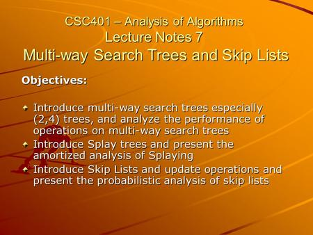 CSC401 – Analysis of Algorithms Lecture Notes 7 Multi-way Search Trees and Skip Lists Objectives: Introduce multi-way search trees especially (2,4) trees,