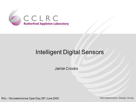 Microelectronics Design Group RAL - Microelectronics Open Day 28 th June 2005 Intelligent Digital Sensors Jamie Crooks.