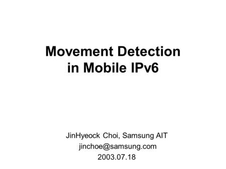 Movement Detection in Mobile IPv6 JinHyeock Choi, Samsung AIT 2003.07.18.