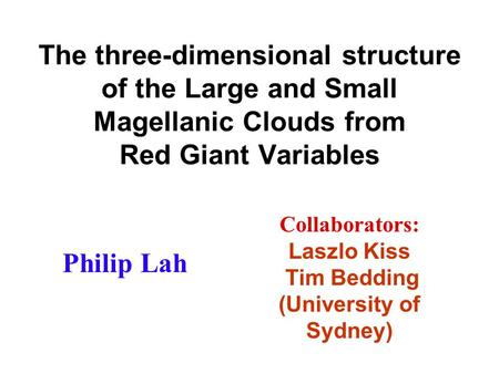 The three-dimensional structure of the Large and Small Magellanic Clouds from Red Giant Variables Philip Lah Collaborators: Laszlo Kiss Tim Bedding (University.