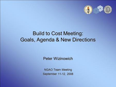 Build to Cost Meeting: Goals, Agenda & New Directions Peter Wizinowich NGAO Team Meeting September 11-12, 2008.