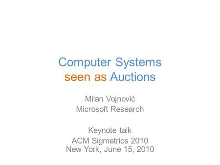 Computer Systems seen as Auctions Milan Vojnović Microsoft Research Keynote talk ACM Sigmetrics 2010 New York, June 15, 2010.