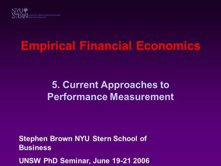 Empirical Financial Economics 5. Current Approaches to Performance Measurement Stephen Brown NYU Stern School of Business UNSW PhD Seminar, June 19-21.