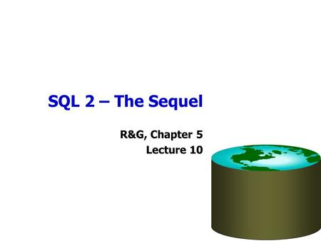 SQL 2 – The Sequel R&G, Chapter 5 Lecture 10. Administrivia Homework 2 assignment now available –Due a week from Sunday Midterm exam will be evening of.