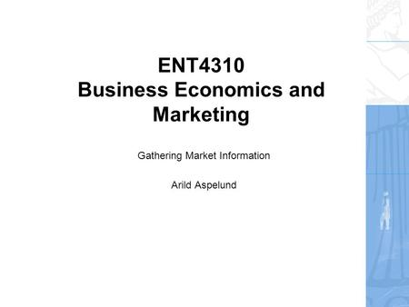 ENT4310 Business Economics and Marketing Gathering Market Information Arild Aspelund.