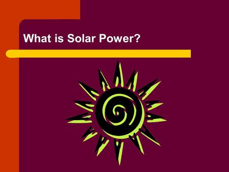 What is Solar Power?. There are two types of Solar Power Direct: involves only one transformation into a usable form. – Sunlight hits a photovoltaic cell.