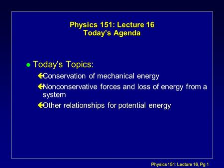 Physics 151: Lecture 16, Pg 1 Physics 151: Lecture 16 Today's Agenda l Today's Topics: çConservation of mechanical energy çNonconservative forces and loss.