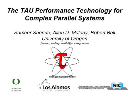 The TAU Performance Technology for Complex Parallel <strong>Systems</strong> Sameer Shende, Allen D. Malony, Robert Bell University of Oregon {sameer, malony,
